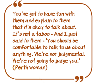 """You've got to have fun with them and explain to them that it's OK to talk about. It's not a taboo - And I just said to them - ""You should be comfortable to talk to us about anything. We're not judgemental. We're not going to judge you""."" (Perth woman)"